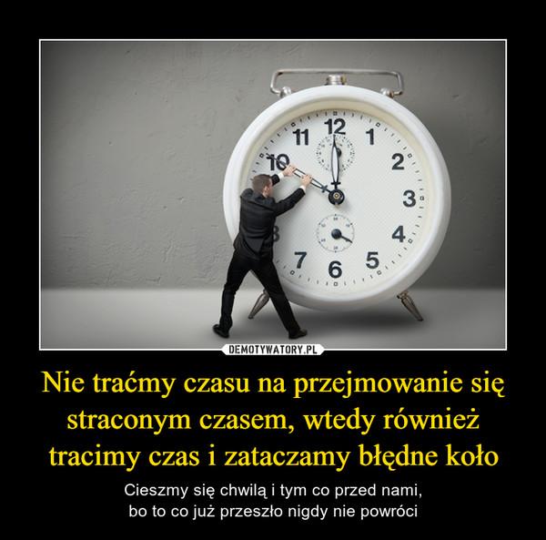 Nie traćmy czasu na przejmowanie się straconym czasem, wtedy również tracimy czas i zataczamy błędne koło – Cieszmy się chwilą i tym co przed nami,bo to co już przeszło nigdy nie powróci