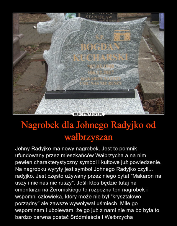 """Nagrobek dla Johnego Radyjko od wałbrzyszan – Johny Radyjko ma nowy nagrobek. Jest to pomnik ufundowany przez mieszkańców Wałbrzycha a na nim pewien charakterystyczny symbol i kultowe już powiedzenie.Na nagrobku wyryty jest symbol Johnego Radyjko czyli... radyjko. Jest często używany przez niego cytat """"Makaron na uszy i nic nas nie ruszy"""". Jeśli ktoś będzie tutaj na cmentarzu na Żeromskiego to rozpozna ten nagrobek i wspomni człowieka, który może nie był """"kryształowo porządny"""" ale zawsze wywoływał uśmiech. Mile go wspominam i ubolewam, że go już z nami nie ma bo była to bardzo barwna postać Śródmieścia i Wałbrzycha"""