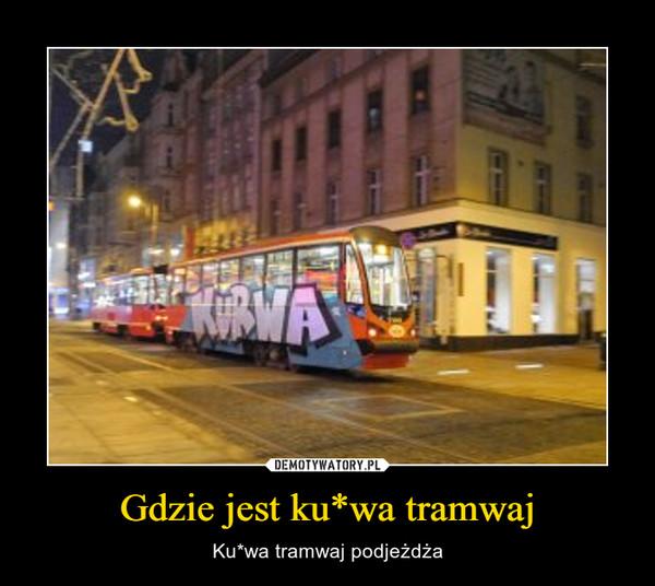 Gdzie jest ku*wa tramwaj – Ku*wa tramwaj podjeżdża