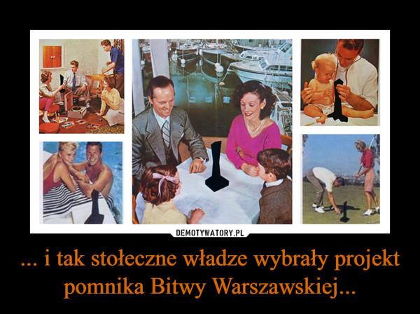 ... i tak stołeczne władze wybrały projekt pomnika Bitwy Warszawskiej... –