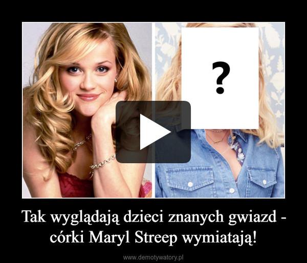 Tak wyglądają dzieci znanych gwiazd - córki Maryl Streep wymiatają! –