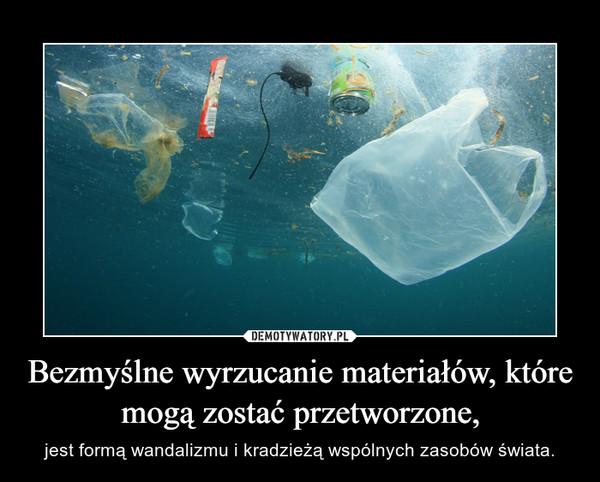 Bezmyślne wyrzucanie materiałów, które mogą zostać przetworzone, – jest formą wandalizmu i kradzieżą wspólnych zasobów świata.