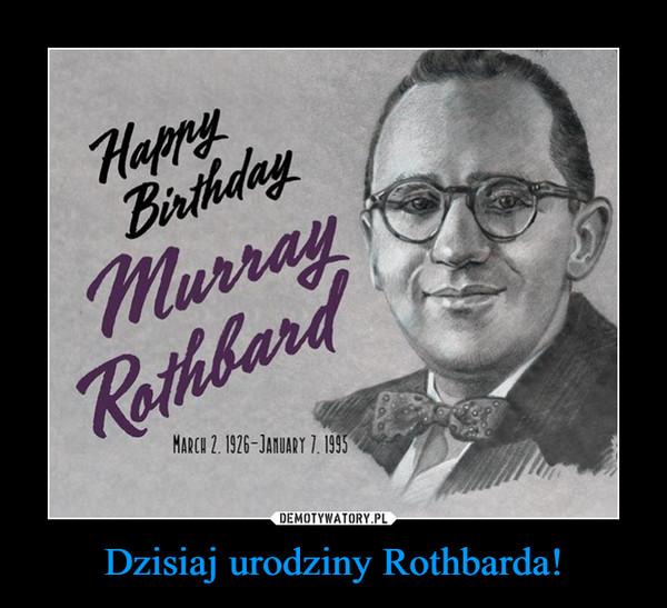 Dzisiaj urodziny Rothbarda! –