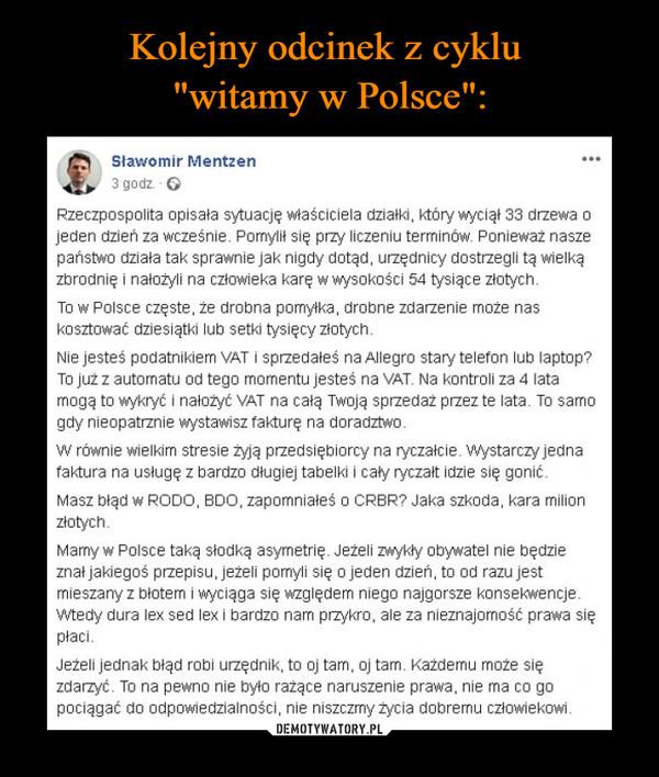 –  tSławomir Mentzen 3 godz. • 0 Rzeczpospolita opisała sytuację właściciela działki, który wyciął 33 drzewa o jeden dzień za wcześnie. Pomylił się przy liczeniu terminów. Ponieważ nasze państwo działa tak sprawnie jak nigdy dotąd, urzędnicy dostrzegli tą wielką zbrodnię i nałożyli na człowieka karę w wysokości 54 tysiące złotych. To w Polsce częste, że drobna pomyłka, drobne zdarzenie może nas kosztować dziesiątki lub setki tysięcy złotych. Nie jesteś podatnikiem VAT i sprzedałeś na Allegro stary telefon lub laptop? To już z automatu od tego momentu jesteś na VAT. Na kontroli za 4 lata mogą to wykryć i nałożyć VAT na całą Twoją sprzedaż przez te lata. To samo gdy nieopatrznie wystawisz fakturę na doradztwo. W równie wielkim stresie żyją przedsiębiorcy na ryczałcie. Wystarczy jedna faktura na usługę z bardzo długiej tabelki i cały ryczałt idzie się gonić. Masz błąd w RODO, BDO, zapomniałeś o CRBR? Jaka szkoda, kara milion złotych. Mamy w Polsce taką słodką asymetrię. Jeżeli zwykły obywatel nie będzie znał jakiegoś przepisu, jeżeli pomyli się o jeden dzień, to od razu jest mieszany z błotem i wyciąga się względem niego najgorsze konsekwencje. Wtedy dura lex sed lex i bardzo nam przykro, ale za nieznajomość prawa się płaci. Jeżeli jednak błąd robi urzędnik, to oj tam, oj tam. Każdemu może się zdarzyć. To na pewno nie było rażące naruszenie prawa, nie ma co go pociągać do odpowiedzialności, nie niszczmy życia dobremu człowiekowi