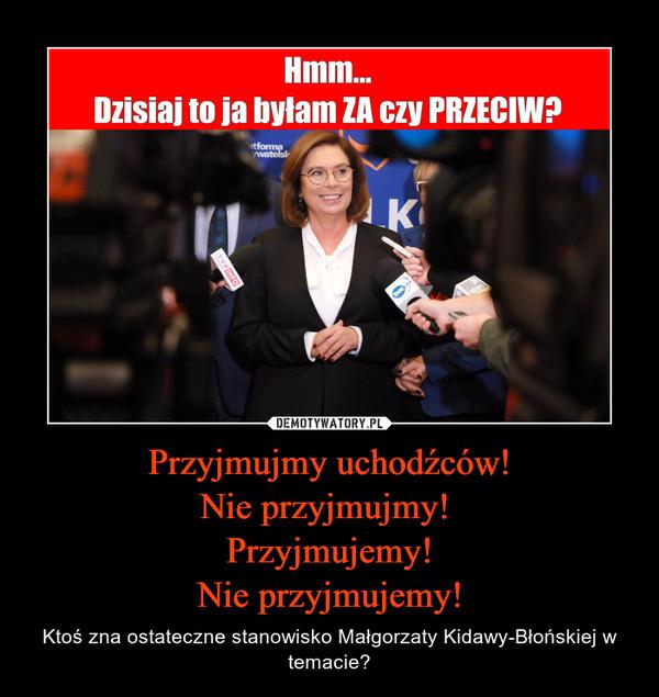 Przyjmujmy uchodźców!Nie przyjmujmy! Przyjmujemy!Nie przyjmujemy! – Ktoś zna ostateczne stanowisko Małgorzaty Kidawy-Błońskiej w temacie?
