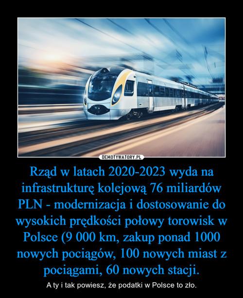 Rząd w latach 2020-2023 wyda na infrastrukturę kolejową 76 miliardów PLN - modernizacja i dostosowanie do wysokich prędkości połowy torowisk w Polsce (9 000 km, zakup ponad 1000 nowych pociągów, 100 nowych miast z pociągami, 60 nowych stacji.