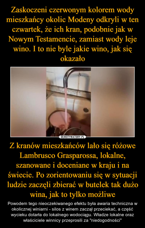 """Z kranów mieszkańców lało się różowe Lambrusco Grasparossa, lokalne, szanowane i doceniane w kraju i na świecie. Po zorientowaniu się w sytuacji ludzie zaczęli zbierać w butelek tak dużo wina, jak to tylko możliwe – Powodem tego nieoczekiwanego efektu była awaria techniczna w okolicznej winiarni - silos z winem zaczął przeciekać, a część wycieku dotarła do lokalnego wodociągu. Władze lokalne oraz właściciele winnicy przeprosili za """"niedogodności"""""""