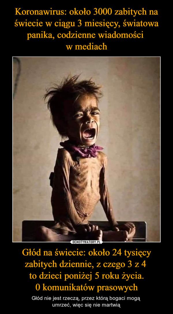 Głód na świecie: około 24 tysięcy zabitych dziennie, z czego 3 z 4 to dzieci poniżej 5 roku życia.0 komunikatów prasowych – Głód nie jest rzeczą, przez którą bogaci mogą umrzeć, więc się nie martwią