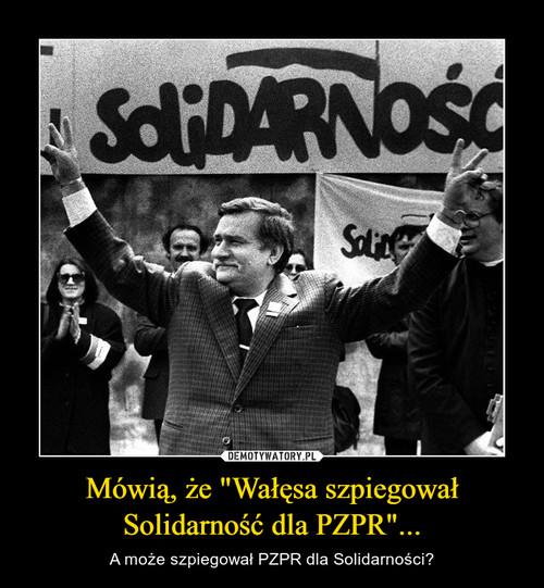"""Mówią, że """"Wałęsa szpiegował Solidarność dla PZPR""""..."""