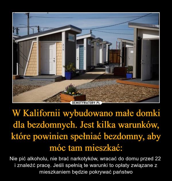 W Kalifornii wybudowano małe domki dla bezdomnych. Jest kilka warunków, które powinien spełniać bezdomny, aby móc tam mieszkać: – Nie pić alkoholu, nie brać narkotyków, wracać do domu przed 22 i znaleźć pracę. Jeśli spełnią te warunki to opłaty związane z mieszkaniem będzie pokrywać państwo