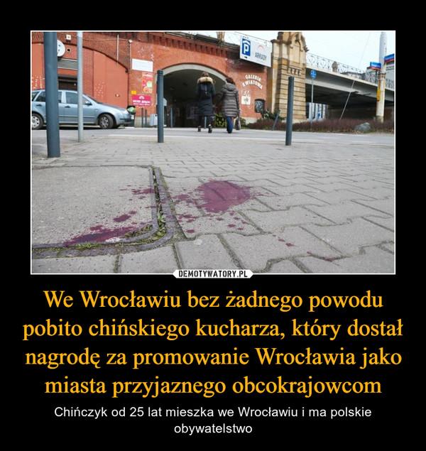 We Wrocławiu bez żadnego powodu pobito chińskiego kucharza, który dostał nagrodę za promowanie Wrocławia jako miasta przyjaznego obcokrajowcom – Chińczyk od 25 lat mieszka we Wrocławiu i ma polskie obywatelstwo