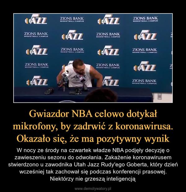 Gwiazdor NBA celowo dotykał mikrofony, by zadrwić z koronawirusa. Okazało się, że ma pozytywny wynik – W nocy ze środy na czwartek władze NBA podjęły decyzję o zawieszeniu sezonu do odwołania. Zakażenie koronawirusem stwierdzono u zawodnika Utah Jazz Rudy'ego Goberta, który dzień wcześniej tak zachował się podczas konferencji prasowej. Niektórzy nie grzeszą inteligencją