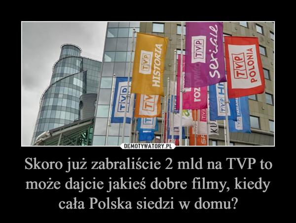 Skoro już zabraliście 2 mld na TVP to może dajcie jakieś dobre filmy, kiedy cała Polska siedzi w domu? –