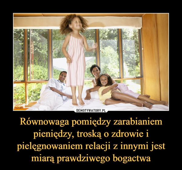 Równowaga pomiędzy zarabianiem pieniędzy, troską o zdrowie i pielęgnowaniem relacji z innymi jest miarą prawdziwego bogactwa –