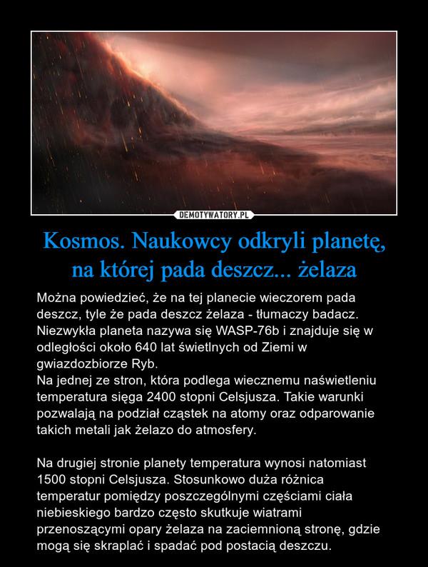 Kosmos. Naukowcy odkryli planetę,na której pada deszcz... żelaza – Można powiedzieć, że na tej planecie wieczorem pada deszcz, tyle że pada deszcz żelaza - tłumaczy badacz. Niezwykła planeta nazywa się WASP-76b i znajduje się w odległości około 640 lat świetlnych od Ziemi w gwiazdozbiorze Ryb.Na jednej ze stron, która podlega wiecznemu naświetleniu temperatura sięga 2400 stopni Celsjusza. Takie warunki pozwalają na podział cząstek na atomy oraz odparowanie takich metali jak żelazo do atmosfery.Na drugiej stronie planety temperatura wynosi natomiast 1500 stopni Celsjusza. Stosunkowo duża różnica temperatur pomiędzy poszczególnymi częściami ciała niebieskiego bardzo często skutkuje wiatrami przenoszącymi opary żelaza na zaciemnioną stronę, gdzie mogą się skraplać i spadać pod postacią deszczu.