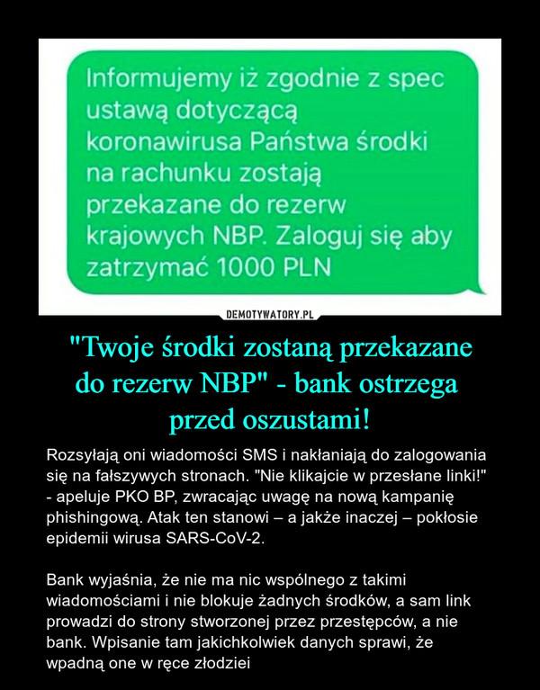 """""""Twoje środki zostaną przekazanedo rezerw NBP"""" - bank ostrzega przed oszustami! – Rozsyłają oni wiadomości SMS i nakłaniają do zalogowania się na fałszywych stronach. """"Nie klikajcie w przesłane linki!"""" - apeluje PKO BP, zwracając uwagę na nową kampanię phishingową. Atak ten stanowi – a jakże inaczej – pokłosie epidemii wirusa SARS-CoV-2.Bank wyjaśnia, że nie ma nic wspólnego z takimi wiadomościami i nie blokuje żadnych środków, a sam link prowadzi do strony stworzonej przez przestępców, a nie bank. Wpisanie tam jakichkolwiek danych sprawi, że wpadną one w ręce złodziei Informujemy iż zgodnie z specustawą dotyczącąkoronawirusa Państwa środkina rachunku zostająprzekazane do rezerwkrajowych NBP. Zaloguj się abyzatrzymać 1000 PLN"""