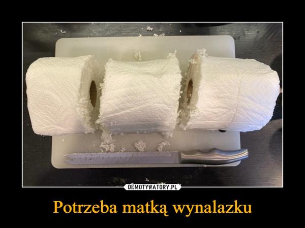Potrzeba matką wynalazku –