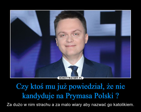 Czy ktoś mu już powiedział, że nie kandyduje na Prymasa Polski ? – Za dużo w nim strachu a za malo wiary aby nazwać go katolikiem.