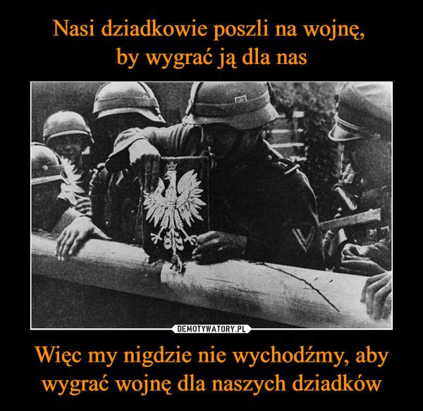 Więc my nigdzie nie wychodźmy, aby wygrać wojnę dla naszych dziadków –