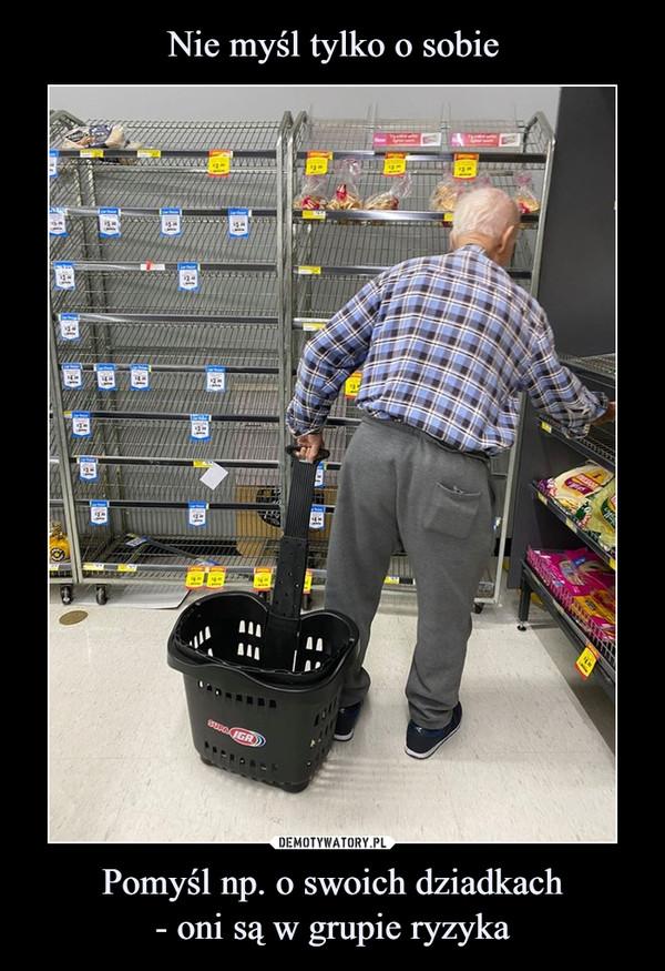 Pomyśl np. o swoich dziadkach- oni są w grupie ryzyka –