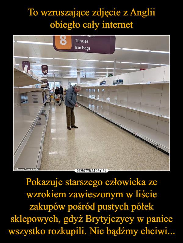 Pokazuje starszego człowieka ze wzrokiem zawieszonym w liście zakupów pośród pustych półek sklepowych, gdyż Brytyjczycy w panice wszystko rozkupili. Nie bądźmy chciwi... –