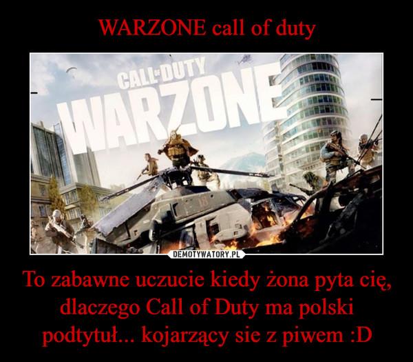 To zabawne uczucie kiedy żona pyta cię, dlaczego Call of Duty ma polski podtytuł... kojarzący sie z piwem :D –