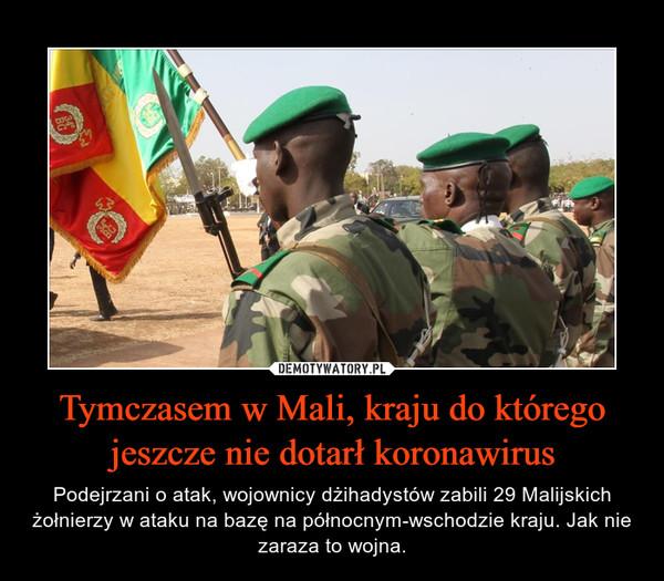 Tymczasem w Mali, kraju do którego jeszcze nie dotarł koronawirus – Podejrzani o atak, wojownicy dżihadystów zabili 29 Malijskich żołnierzy w ataku na bazę na północnym-wschodzie kraju. Jak nie zaraza to wojna.
