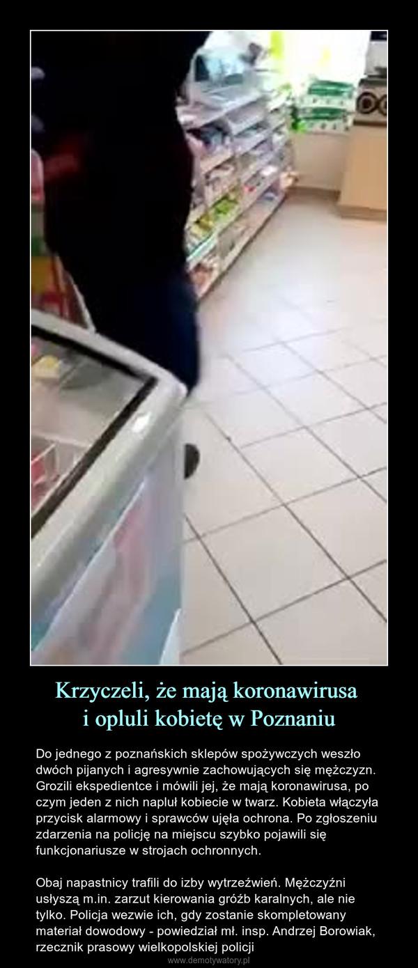 Krzyczeli, że mają koronawirusa i opluli kobietę w Poznaniu – Do jednego z poznańskich sklepów spożywczych weszło dwóch pijanych i agresywnie zachowujących się mężczyzn. Grozili ekspedientce i mówili jej, że mają koronawirusa, po czym jeden z nich napluł kobiecie w twarz. Kobieta włączyła przycisk alarmowy i sprawców ujęła ochrona. Po zgłoszeniu zdarzenia na policję na miejscu szybko pojawili się funkcjonariusze w strojach ochronnych. Obaj napastnicy trafili do izby wytrzeźwień. Mężczyźni usłyszą m.in. zarzut kierowania gróźb karalnych, ale nie tylko. Policja wezwie ich, gdy zostanie skompletowany materiał dowodowy - powiedział mł. insp. Andrzej Borowiak, rzecznik prasowy wielkopolskiej policji