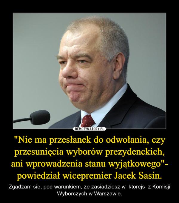 """""""Nie ma przesłanek do odwołania, czy przesunięcia wyborów prezydenckich, ani wprowadzenia stanu wyjątkowego""""- powiedział wicepremier Jacek Sasin. – Zgadzam sie, pod warunkiem, ze zasiadziesz w  ktorejs  z Komisji Wyborczych w Warszawie."""