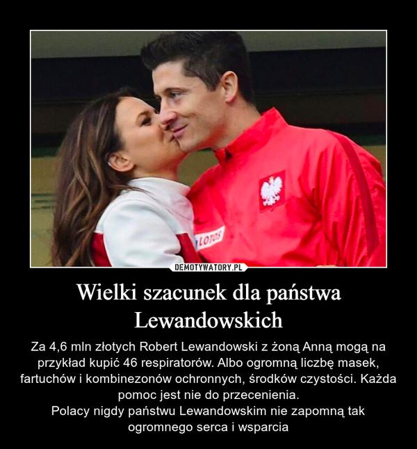 Wielki szacunek dla państwa Lewandowskich – Za 4,6 mln złotych Robert Lewandowski z żoną Anną mogą na przykład kupić 46 respiratorów. Albo ogromną liczbę masek, fartuchów i kombinezonów ochronnych, środków czystości. Każda pomoc jest nie do przecenienia.Polacy nigdy państwu Lewandowskim nie zapomną tak ogromnego serca i wsparcia