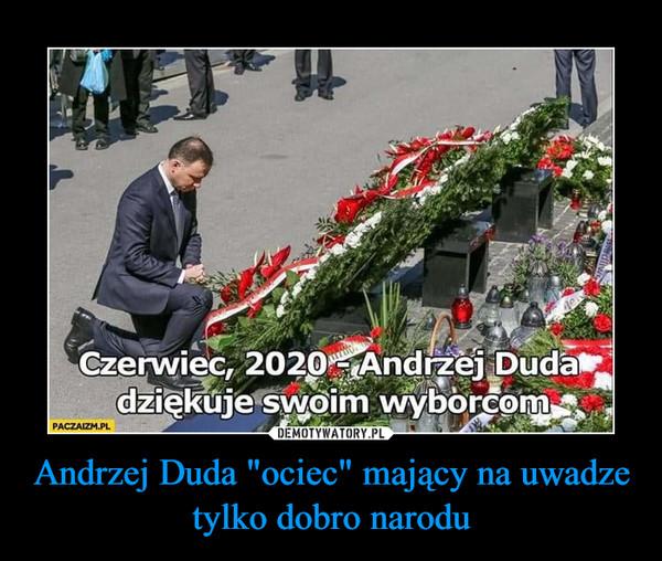 """Andrzej Duda """"ociec"""" mający na uwadze tylko dobro narodu –"""