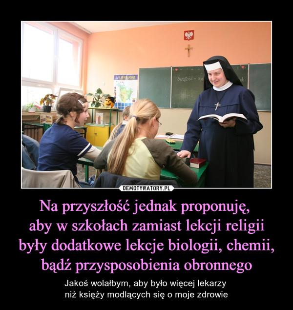 Na przyszłość jednak proponuję, aby w szkołach zamiast lekcji religii były dodatkowe lekcje biologii, chemii, bądź przysposobienia obronnego – Jakoś wolałbym, aby było więcej lekarzy niż księży modlących się o moje zdrowie