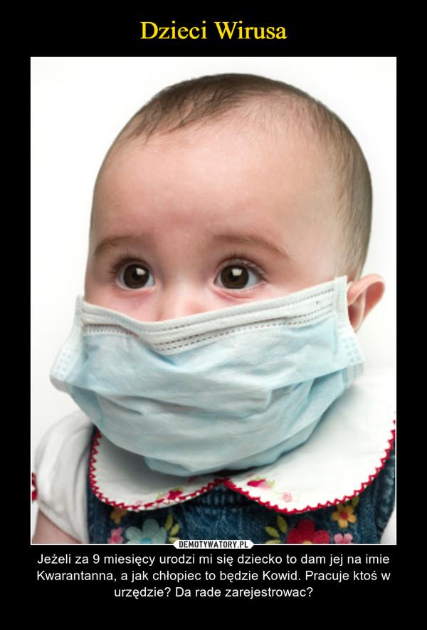 – Jeżeli za 9 miesięcy urodzi mi się dziecko to dam jej na imie Kwarantanna, a jak chłopiec to będzie Kowid. Pracuje ktoś w urzędzie? Da rade zarejestrowac?