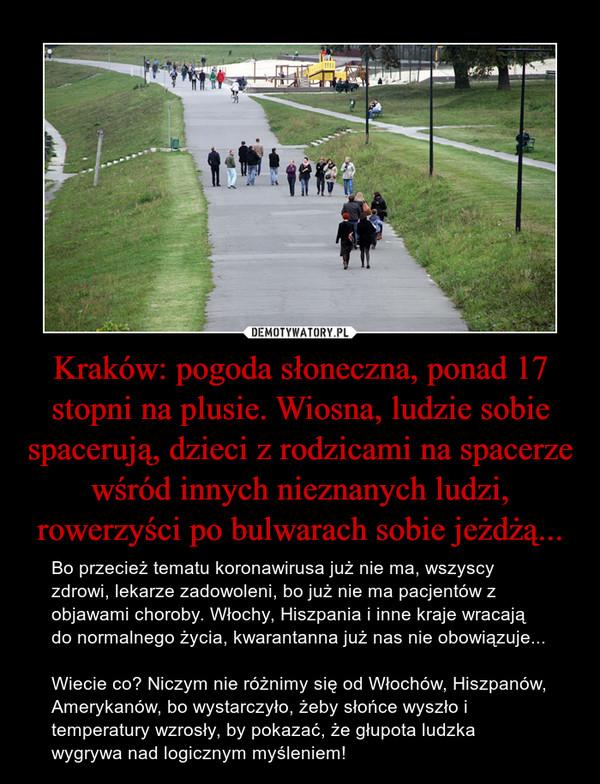 Kraków: pogoda słoneczna, ponad 17 stopni na plusie. Wiosna, ludzie sobie spacerują, dzieci z rodzicami na spacerze wśród innych nieznanych ludzi, rowerzyści po bulwarach sobie jeżdżą... – Bo przecież tematu koronawirusa już nie ma, wszyscy zdrowi, lekarze zadowoleni, bo już nie ma pacjentów z objawami choroby. Włochy, Hiszpania i inne kraje wracają do normalnego życia, kwarantanna już nas nie obowiązuje...Wiecie co? Niczym nie różnimy się od Włochów, Hiszpanów, Amerykanów, bo wystarczyło, żeby słońce wyszło i temperatury wzrosły, by pokazać, że głupota ludzka wygrywa nad logicznym myśleniem!