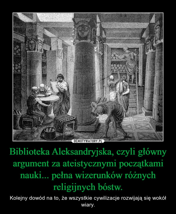 Biblioteka Aleksandryjska, czyli główny argument za ateistycznymi początkami nauki... pełna wizerunków różnych religijnych bóstw. – Kolejny dowód na to, że wszystkie cywilizacje rozwijają się wokół wiary.