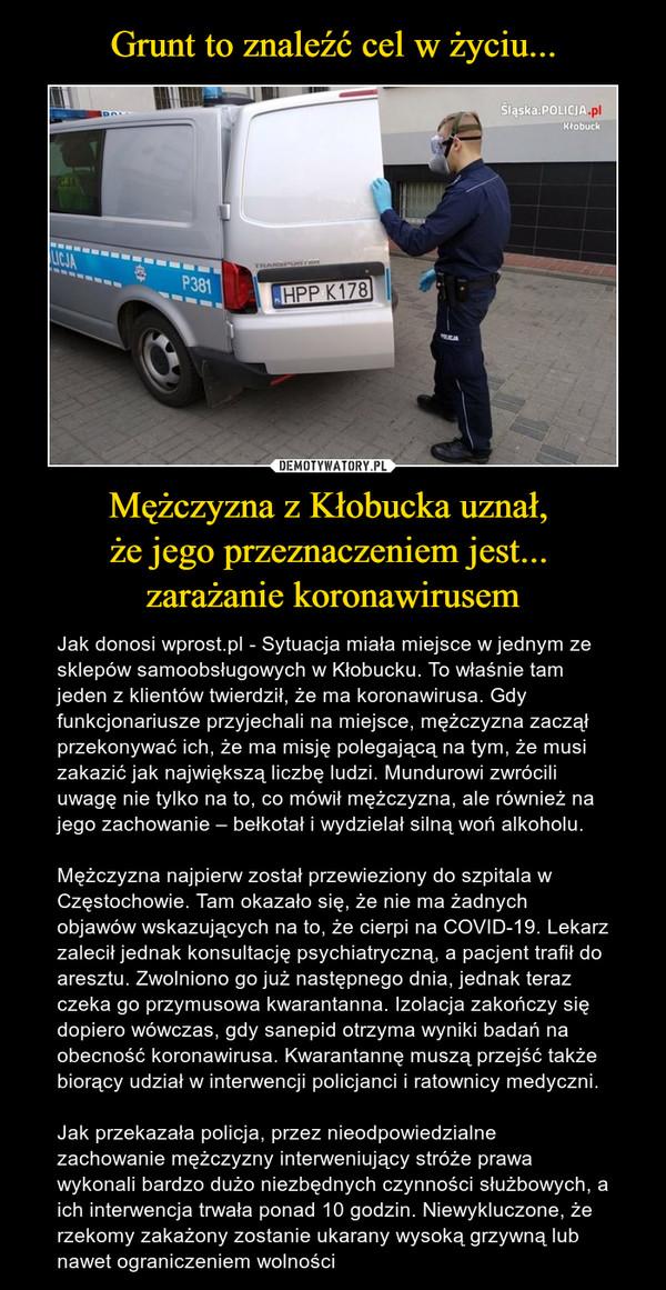 Mężczyzna z Kłobucka uznał, że jego przeznaczeniem jest... zarażanie koronawirusem – Jak donosi wprost.pl - Sytuacja miała miejsce w jednym ze sklepów samoobsługowych w Kłobucku. To właśnie tam jeden z klientów twierdził, że ma koronawirusa. Gdy funkcjonariusze przyjechali na miejsce, mężczyzna zaczął przekonywać ich, że ma misję polegającą na tym, że musi zakazić jak największą liczbę ludzi. Mundurowi zwrócili uwagę nie tylko na to, co mówił mężczyzna, ale również na jego zachowanie – bełkotał i wydzielał silną woń alkoholu. Mężczyzna najpierw został przewieziony do szpitala w Częstochowie. Tam okazało się, że nie ma żadnych objawów wskazujących na to, że cierpi na COVID-19. Lekarz zalecił jednak konsultację psychiatryczną, a pacjent trafił do aresztu. Zwolniono go już następnego dnia, jednak teraz czeka go przymusowa kwarantanna. Izolacja zakończy się dopiero wówczas, gdy sanepid otrzyma wyniki badań na obecność koronawirusa. Kwarantannę muszą przejść także biorący udział w interwencji policjanci i ratownicy medyczni.Jak przekazała policja, przez nieodpowiedzialne zachowanie mężczyzny interweniujący stróże prawa wykonali bardzo dużo niezbędnych czynności służbowych, a ich interwencja trwała ponad 10 godzin. Niewykluczone, że rzekomy zakażony zostanie ukarany wysoką grzywną lub nawet ograniczeniem wolności