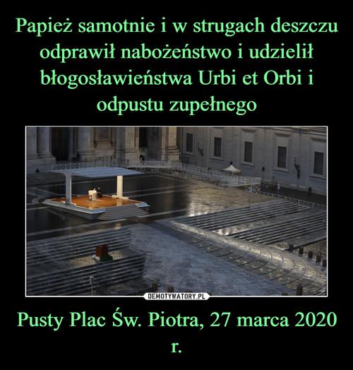 Papież samotnie i w strugach deszczu odprawił nabożeństwo i udzielił błogosławieństwa Urbi et Orbi i odpustu zupełnego Pusty Plac Św. Piotra 27 marca 2020 r.