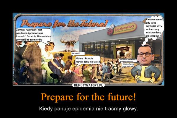 Prepare for the future! – Kiedy panuje epidemia nie traćmy głowy.
