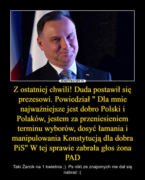 """Z ostatniej chwili! Duda postawił się prezesowi. Powiedział """" Dla mnie najważniejsze jest dobro Polski i Polaków, jestem za przeniesieniem terminu wyborów, dosyć łamania i manipulowania Konstytucją dla dobra PiS"""" W tej sprawie zabrała głos żona PAD – Taki Żarcik na 1 kwietnia ;)  Ps nikt ze znajomych nie dał się nabrać :("""