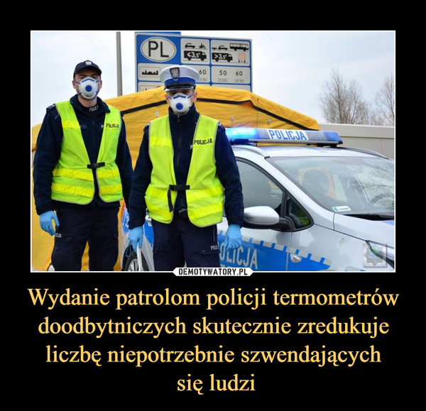 Wydanie patrolom policji termometrów doodbytniczych skutecznie zredukuje liczbę niepotrzebnie szwendających się ludzi –