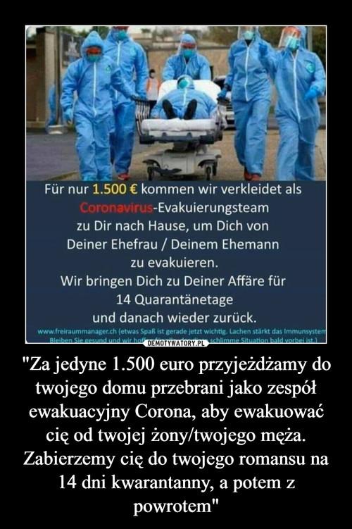 """""""Za jedyne 1.500 euro przyjeżdżamy do twojego domu przebrani jako zespół ewakuacyjny Corona, aby ewakuować cię od twojej żony/twojego męża. Zabierzemy cię do twojego romansu na 14 dni kwarantanny, a potem z powrotem"""""""