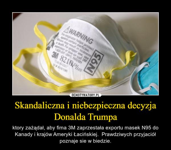 Skandaliczna i niebezpieczna decyzja Donalda Trumpa – ktory zażądał, aby fima 3M zaprzestała exportu masek N95 do Kanady i krajów Ameryki Łacińskiej.  Prawdziwych przyjaciół poznaje sie w biedzie.