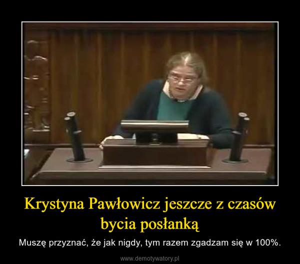 Krystyna Pawłowicz jeszcze z czasów bycia posłanką – Muszę przyznać, że jak nigdy, tym razem zgadzam się w 100%.
