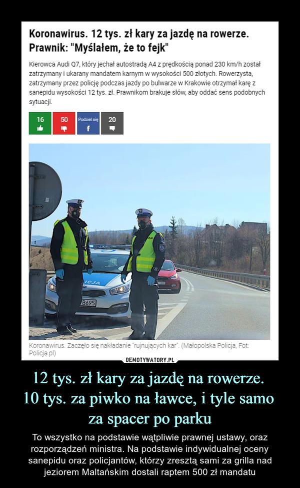 """12 tys. zł kary za jazdę na rowerze. 10 tys. za piwko na ławce, i tyle samo za spacer po parku – To wszystko na podstawie wątpliwie prawnej ustawy, oraz rozporządzeń ministra. Na podstawie indywidualnej oceny sanepidu oraz policjantów, którzy zresztą sami za grilla nad jeziorem Maltańskim dostali raptem 500 zł mandatu Koronawirus. 12 tys. zł kary za jazdę na rowerze. Prawnik: """"Myślałem, że to fejk""""Kierowca Audi Q7, który jechał autostradą A4 z prędkością ponad 230 km/h został zatrzymany i ukarany mandatem karnym w wysokości 500 złotych. Rowerzysta, zatrzymany przez policję podczas jazdy po bulwarze w Krakowie otrzymał karę z sanepidu wysokości 12 tys. zł. Prawnikom brakuje słów, aby oddać sens podobnych sytuacji."""
