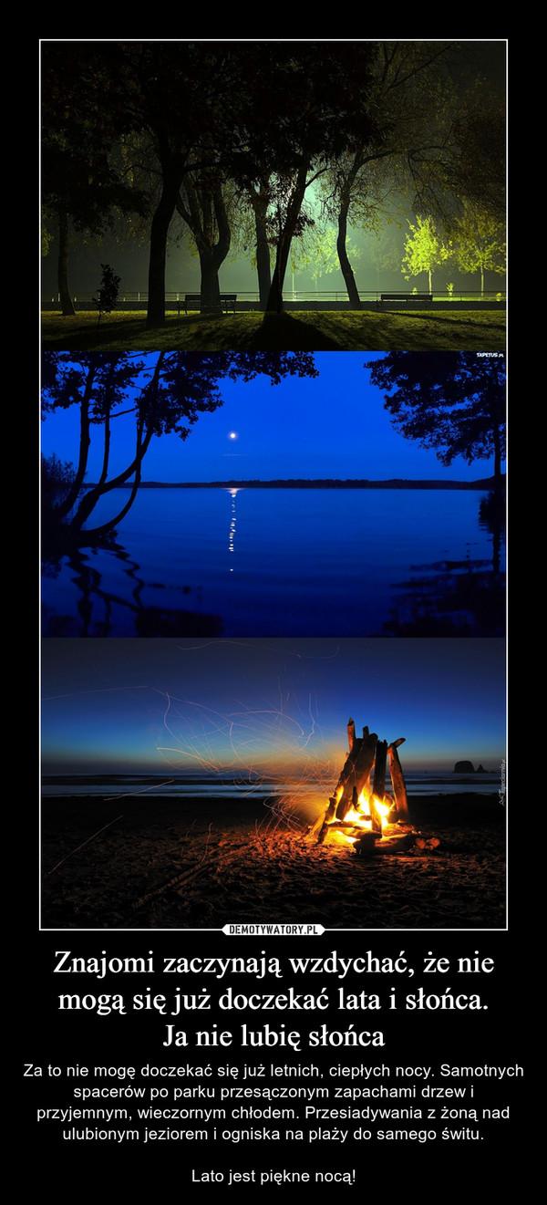 Znajomi zaczynają wzdychać, że nie mogą się już doczekać lata i słońca.Ja nie lubię słońca – Za to nie mogę doczekać się już letnich, ciepłych nocy. Samotnych spacerów po parku przesączonym zapachami drzew i przyjemnym, wieczornym chłodem. Przesiadywania z żoną nad ulubionym jeziorem i ogniska na plaży do samego świtu.Lato jest piękne nocą!