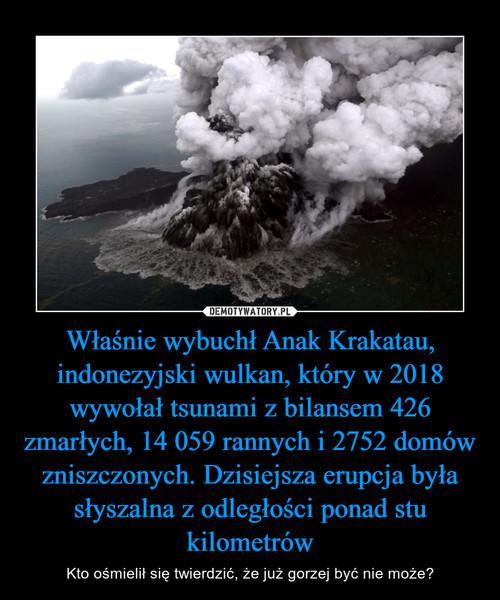 Właśnie wybuchł Anak Krakatau, indonezyjski wulkan, który w 2018 wywołał tsunami z bilansem 426 zmarłych, 14 059 rannych i 2752 domów zniszczonych. Dzisiejsza erupcja była słyszalna z odległości ponad stu kilometrów