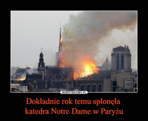 Dokładnie rok temu spłonęła katedra Notre Dame w Paryżu –