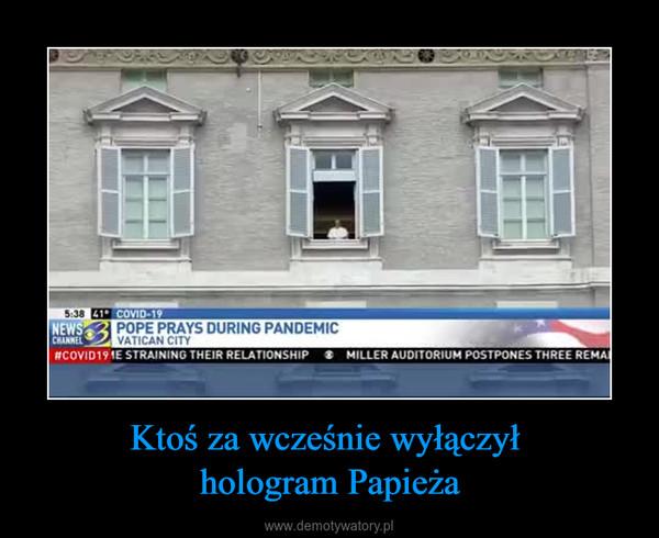 Ktoś za wcześnie wyłączył hologram Papieża –