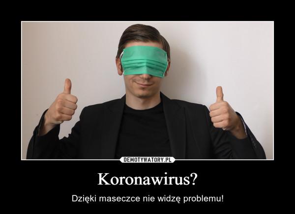 Koronawirus? – Dzięki maseczce nie widzę problemu!