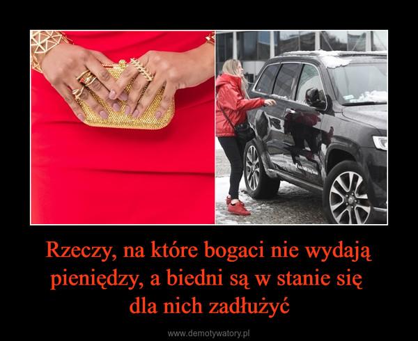 Rzeczy, na które bogaci nie wydają pieniędzy, a biedni są w stanie się dla nich zadłużyć –